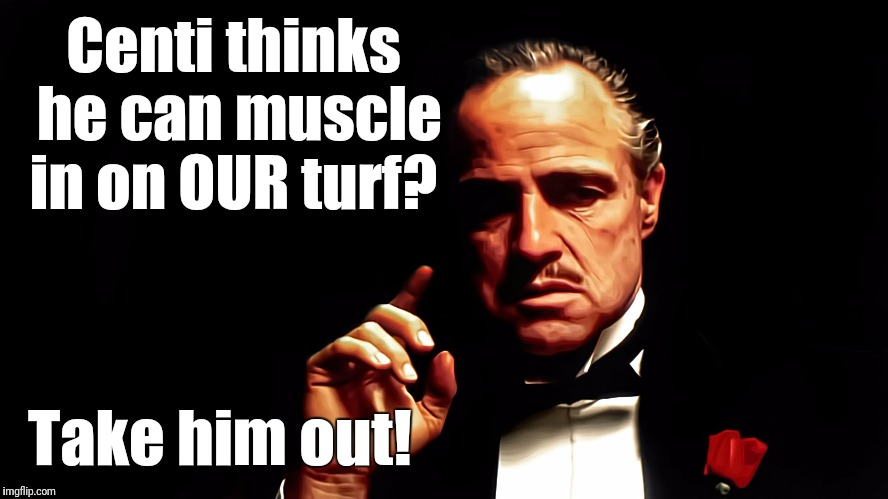 Centi thinks he can muscle in on OUR turf? Take him out! | image tagged in godfather | made w/ Imgflip meme maker