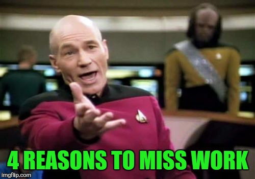 Picard Wtf Meme | 4 REASONS TO MISS WORK | image tagged in memes,picard wtf | made w/ Imgflip meme maker