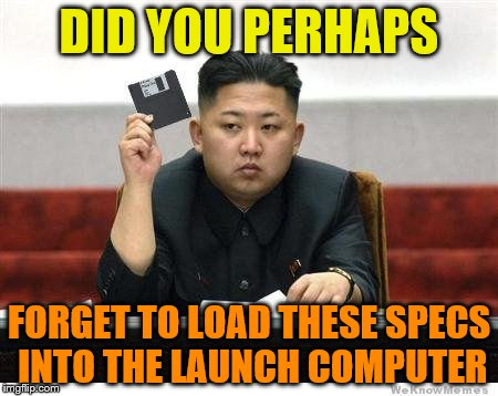 DID YOU PERHAPS FORGET TO LOAD THESE SPECS INTO THE LAUNCH COMPUTER | image tagged in kim jong un | made w/ Imgflip meme maker