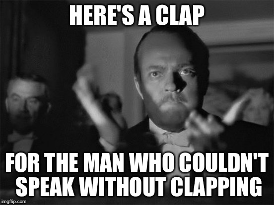 HERE'S A CLAP FOR THE MAN WHO COULDN'T SPEAK WITHOUT CLAPPING | made w/ Imgflip meme maker