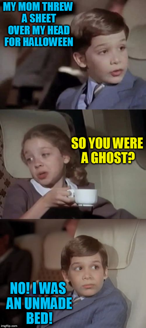 Airplane I Take It Black | MY MOM THREW A SHEET OVER MY HEAD FOR HALLOWEEN NO! I WAS AN UNMADE BED! SO YOU WERE A GHOST? | image tagged in airplane i take it black | made w/ Imgflip meme maker