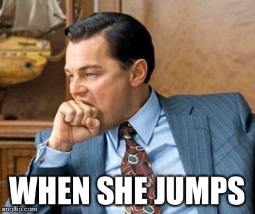 Wolf of wall street | WHEN SHE JUMPS | image tagged in wolf of wall street | made w/ Imgflip meme maker