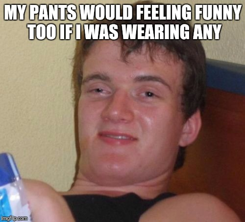 10 Guy Meme | MY PANTS WOULD FEELING FUNNY TOO IF I WAS WEARING ANY | image tagged in memes,10 guy | made w/ Imgflip meme maker