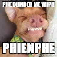 phteven | PHE BLINDED ME WIPH PHIENPHE | image tagged in phteven | made w/ Imgflip meme maker