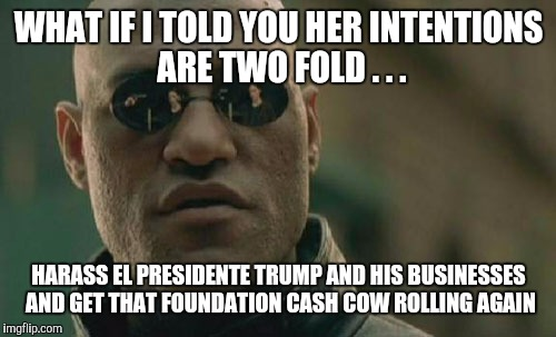 Matrix Morpheus Meme | WHAT IF I TOLD YOU HER INTENTIONS ARE TWO FOLD . . . HARASS EL PRESIDENTE TRUMP AND HIS BUSINESSES AND GET THAT FOUNDATION CASH COW ROLLING  | image tagged in memes,matrix morpheus | made w/ Imgflip meme maker