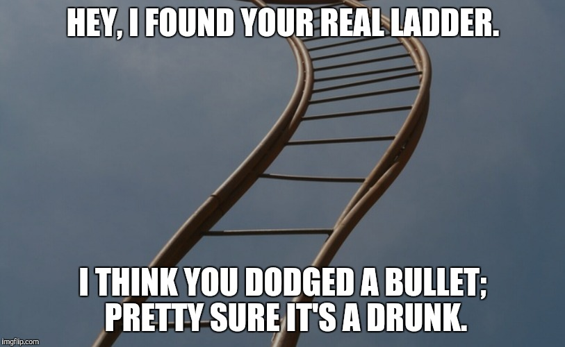 HEY, I FOUND YOUR REAL LADDER. I THINK YOU DODGED A BULLET; PRETTY SURE IT'S A DRUNK. | made w/ Imgflip meme maker