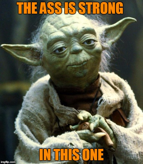 Star Wars Yoda Meme | THE ASS IS STRONG IN THIS ONE | image tagged in memes,star wars yoda | made w/ Imgflip meme maker