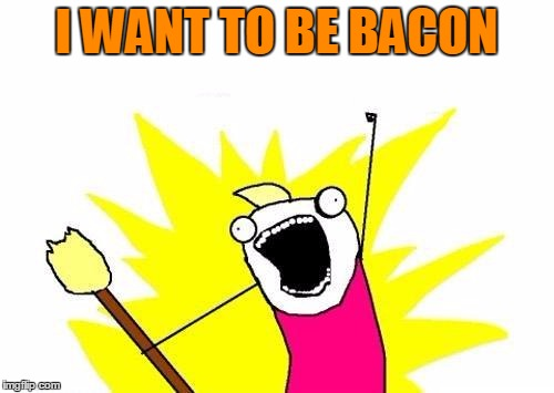 X All The Y Meme | I WANT TO BE BACON | image tagged in memes,x all the y | made w/ Imgflip meme maker