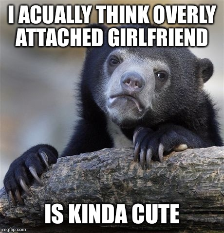 Confession Bear Meme | I ACUALLY THINK OVERLY ATTACHED GIRLFRIEND IS KINDA CUTE | image tagged in memes,confession bear | made w/ Imgflip meme maker