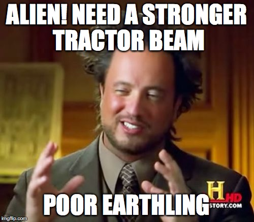 Ancient Aliens Meme | ALIEN! NEED A STRONGER TRACTOR BEAM POOR EARTHLING | image tagged in memes,ancient aliens | made w/ Imgflip meme maker