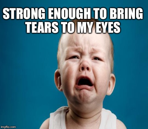 STRONG ENOUGH TO BRING TEARS TO MY EYES | made w/ Imgflip meme maker