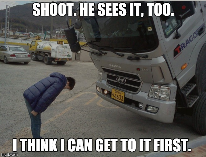 Piece of candy on the ground | SHOOT. HE SEES IT, TOO. I THINK I CAN GET TO IT FIRST. | image tagged in sad truck | made w/ Imgflip meme maker