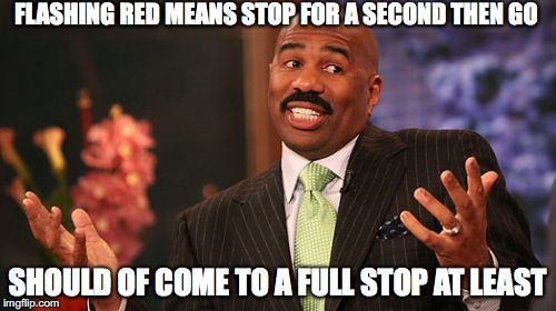 Steve Harvey Meme | FLASHING RED MEANS STOP FOR A SECOND THEN GO SHOULD OF COME TO A FULL STOP AT LEAST | image tagged in memes,steve harvey | made w/ Imgflip meme maker