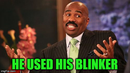 Steve Harvey Meme | HE USED HIS BLINKER | image tagged in memes,steve harvey | made w/ Imgflip meme maker