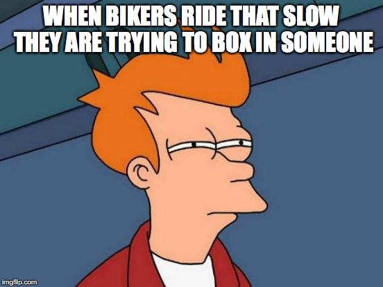 Futurama Fry Meme | WHEN BIKERS RIDE THAT SLOW THEY ARE TRYING TO BOX IN SOMEONE | image tagged in memes,futurama fry | made w/ Imgflip meme maker