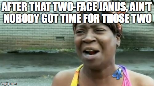 Aint Nobody Got Time For That Meme | AFTER THAT TWO-FACE JANUS, AIN'T NOBODY GOT TIME FOR THOSE TWO | image tagged in memes,aint nobody got time for that | made w/ Imgflip meme maker