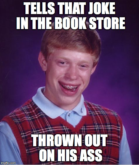 Bad Luck Brian Meme | TELLS THAT JOKE IN THE BOOK STORE THROWN OUT ON HIS ASS | image tagged in memes,bad luck brian | made w/ Imgflip meme maker