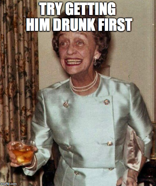 TRY GETTING HIM DRUNK FIRST | made w/ Imgflip meme maker