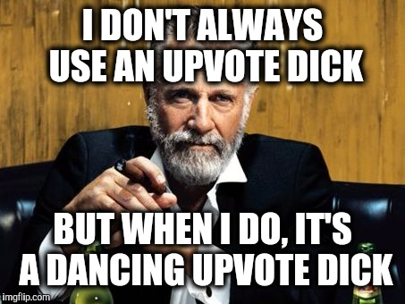 I DON'T ALWAYS USE AN UPVOTE DICK BUT WHEN I DO, IT'S A DANCING UPVOTE DICK | made w/ Imgflip meme maker