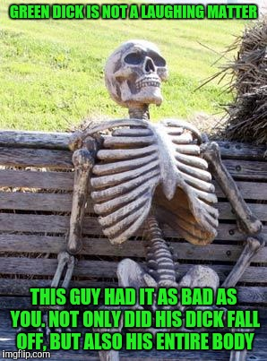Waiting Skeleton Meme | GREEN DICK IS NOT A LAUGHING MATTER THIS GUY HAD IT AS BAD AS YOU. NOT ONLY DID HIS DICK FALL OFF, BUT ALSO HIS ENTIRE BODY | image tagged in memes,waiting skeleton | made w/ Imgflip meme maker