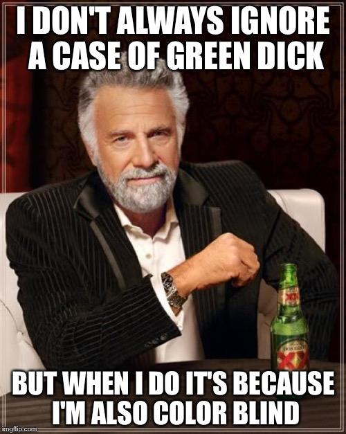 The Most Interesting Man In The World Meme | I DON'T ALWAYS IGNORE A CASE OF GREEN DICK BUT WHEN I DO IT'S BECAUSE I'M ALSO COLOR BLIND | image tagged in memes,the most interesting man in the world | made w/ Imgflip meme maker