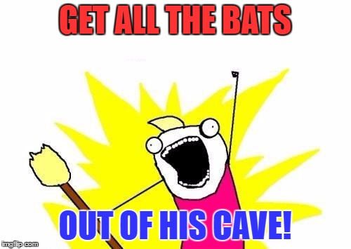 X All The Y Meme | GET ALL THE BATS OUT OF HIS CAVE! | image tagged in memes,x all the y | made w/ Imgflip meme maker