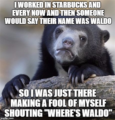 "Confession Bear Meme | I WORKED IN STARBUCKS AND EVERY NOW AND THEN SOMEONE WOULD SAY THEIR NAME WAS WALDO SO I WAS JUST THERE MAKING A FOOL OF MYSELF SHOUTING ""WH 