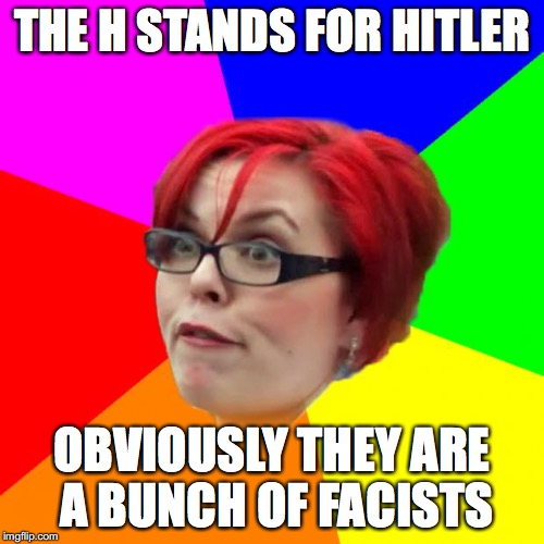 THE H STANDS FOR HITLER OBVIOUSLY THEY ARE A BUNCH OF FACISTS | made w/ Imgflip meme maker