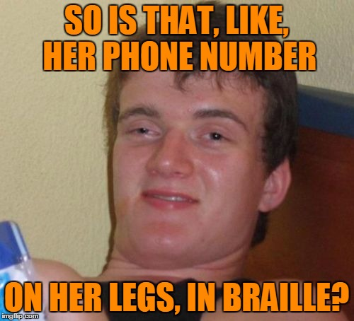 10 Guy Meme | SO IS THAT, LIKE, HER PHONE NUMBER ON HER LEGS, IN BRAILLE? | image tagged in memes,10 guy | made w/ Imgflip meme maker