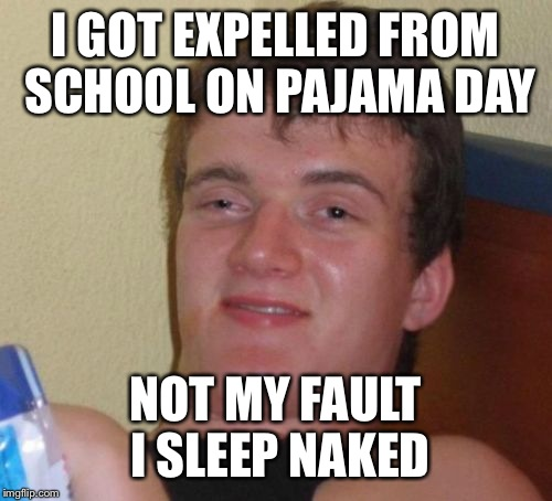 10 Guy Meme | I GOT EXPELLED FROM SCHOOL ON PAJAMA DAY NOT MY FAULT I SLEEP NAKED | image tagged in memes,10 guy | made w/ Imgflip meme maker