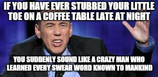 Who needs coffee  | IF YOU HAVE EVER STUBBED YOUR LITTLE TOE ON A COFFEE TABLE LATE AT NIGHT YOU SUDDENLY SOUND LIKE A CRAZY MAN WHO LEARNED EVERY SWEAR WORD KN | image tagged in all the times,memes,first world problems,funny,coffee addict | made w/ Imgflip meme maker