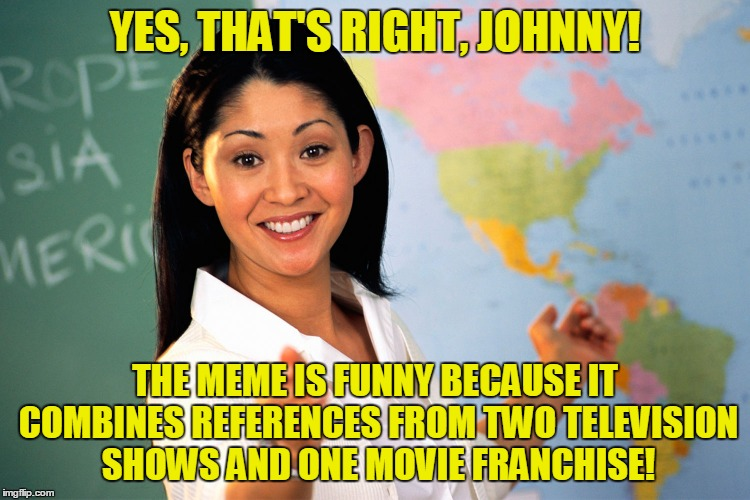 YES, THAT'S RIGHT, JOHNNY! THE MEME IS FUNNY BECAUSE IT COMBINES REFERENCES FROM TWO TELEVISION SHOWS AND ONE MOVIE FRANCHISE! | made w/ Imgflip meme maker