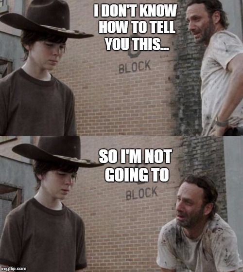 Rick and Carl Meme | I DON'T KNOW HOW TO TELL YOU THIS... SO I'M NOT GOING TO | image tagged in memes,rick and carl | made w/ Imgflip meme maker