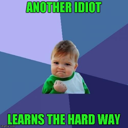 Success Kid Meme | ANOTHER IDIOT LEARNS THE HARD WAY | image tagged in memes,success kid | made w/ Imgflip meme maker