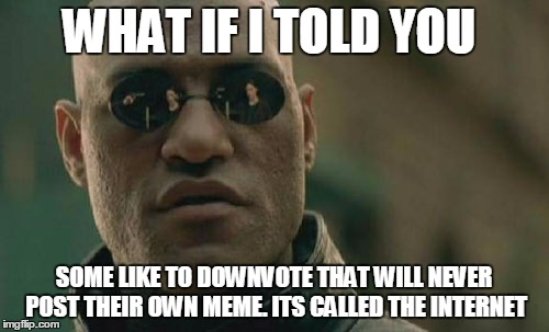 Matrix Morpheus Meme | WHAT IF I TOLD YOU SOME LIKE TO DOWNVOTE THAT WILL NEVER POST THEIR OWN MEME. ITS CALLED THE INTERNET | image tagged in memes,matrix morpheus | made w/ Imgflip meme maker