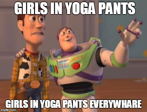 X, X Everywhere | GIRLS IN YOGA PANTS GIRLS IN YOGA PANTS EVERYWHARE | image tagged in memes,x,x everywhere,x x everywhere | made w/ Imgflip meme maker