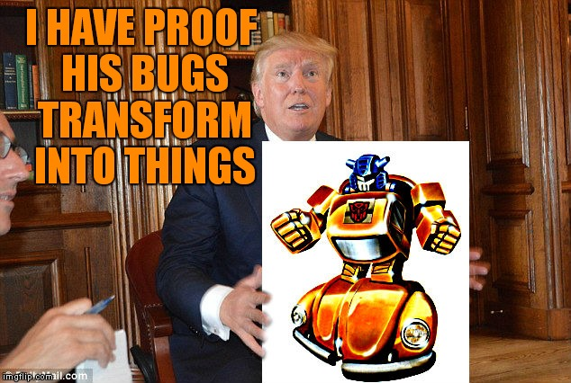 I HAVE PROOF HIS BUGS TRANSFORM INTO THINGS | made w/ Imgflip meme maker