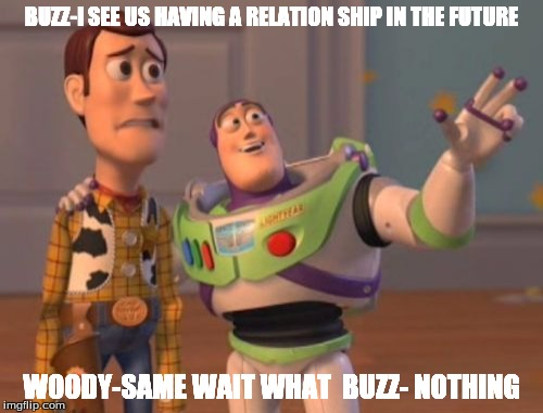 X, X Everywhere | BUZZ-I SEE US HAVING A RELATION SHIP IN THE FUTURE WOODY-SAME WAIT WHAT  BUZZ- NOTHING | image tagged in memes,x,x everywhere,x x everywhere | made w/ Imgflip meme maker