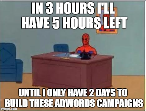 Spiderman Computer Desk Meme | IN 3 HOURS I'LL HAVE 5 HOURS LEFT UNTIL I ONLY HAVE 2 DAYS TO BUILD THESE ADWORDS CAMPAIGNS | image tagged in memes,spiderman computer desk,spiderman | made w/ Imgflip meme maker