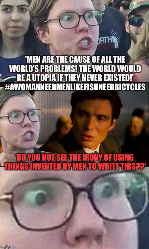 Inception Liberal | 'MEN ARE THE CAUSE OF ALL THE WORLD'S PROBLEMS! THE WORLD WOULD BE A UTOPIA IF THEY NEVER EXISTED!' #AWOMANNEEDMENLIKEFISHNEEDBICYCLES 'DO Y | image tagged in inception liberal | made w/ Imgflip meme maker