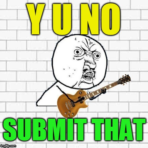 Y U No Pink Floyd | Y U NO SUBMIT THAT | image tagged in y u no pink floyd | made w/ Imgflip meme maker