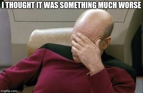 Captain Picard Facepalm Meme | I THOUGHT IT WAS SOMETHING MUCH WORSE | image tagged in memes,captain picard facepalm | made w/ Imgflip meme maker