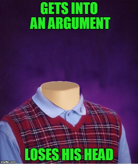 Don't Lose Your Head In An Argument | GETS INTO AN ARGUMENT LOSES HIS HEAD | image tagged in bad luck brian headless,keep calm,don't lose your head,argument | made w/ Imgflip meme maker