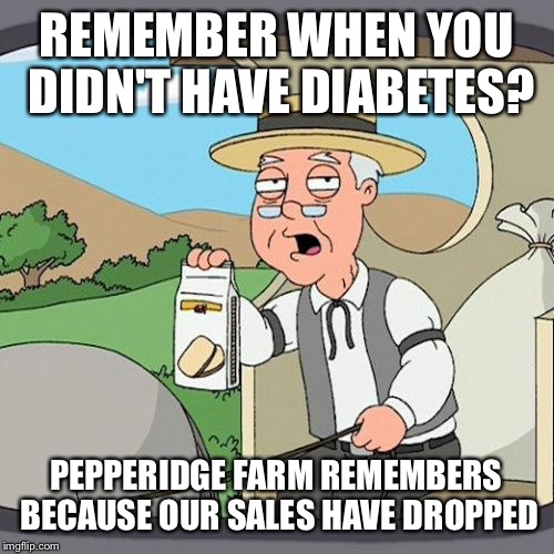 Seems so long ago | REMEMBER WHEN YOU DIDN'T HAVE DIABETES? PEPPERIDGE FARM REMEMBERS BECAUSE OUR SALES HAVE DROPPED | image tagged in memes,pepperidge farm remembers,funny | made w/ Imgflip meme maker