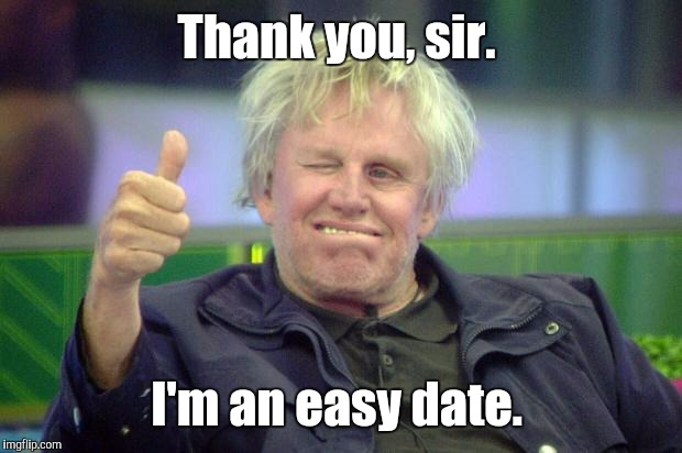 Idbv4.jpg | Thank you, sir. I'm an easy date. | image tagged in idbv4jpg | made w/ Imgflip meme maker