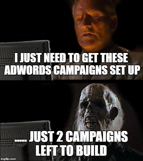 Ill Just Wait Here Meme | I JUST NEED TO GET THESE ADWORDS CAMPAIGNS SET UP ..... JUST 2 CAMPAIGNS LEFT TO BUILD | image tagged in memes,ill just wait here | made w/ Imgflip meme maker