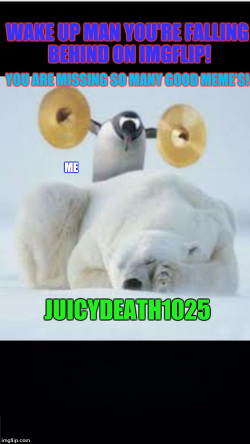 When Juicydeath1025 finally wakes up from his long long nap from IMG | JUICYDEATH1025 ME WAKE UP MAN YOU'RE FALLING BEHIND ON IMGFLIP! YOU ARE MISSING SO MANY GOOD MEME'S! | image tagged in wake up | made w/ Imgflip meme maker