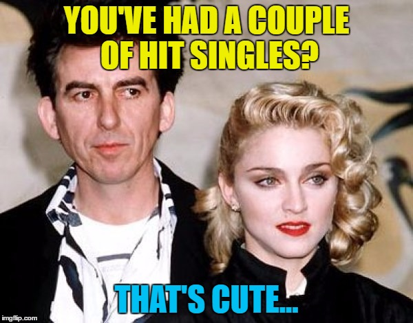 Success is all relative... :) | YOU'VE HAD A COUPLE OF HIT SINGLES? THAT'S CUTE... | image tagged in memes,george harrison,madonna,the beatles,music | made w/ Imgflip meme maker