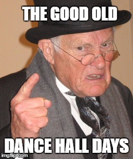 Back In My Day Meme | THE GOOD OLD DANCE HALL DAYS | image tagged in memes,back in my day | made w/ Imgflip meme maker