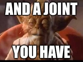 AND A JOINT YOU HAVE | made w/ Imgflip meme maker